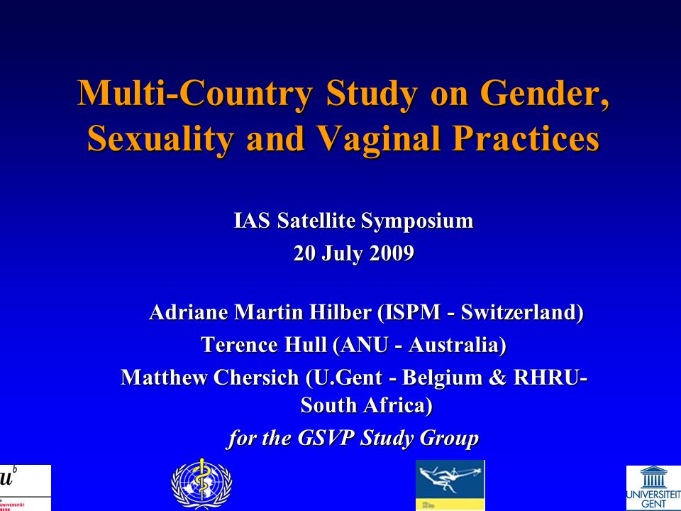 Multi-Country Study on Gender, Sexuality and Vaginal Practices IAS Satellite Symposium 20 July 2009 Adriane Martin Hilber (ISPM - Switzerland) Terence Hull (ANU - Australia) Matthew Chersich (U.Gent - Belgium & RHRU- South Africa) for the GSVP Study Group