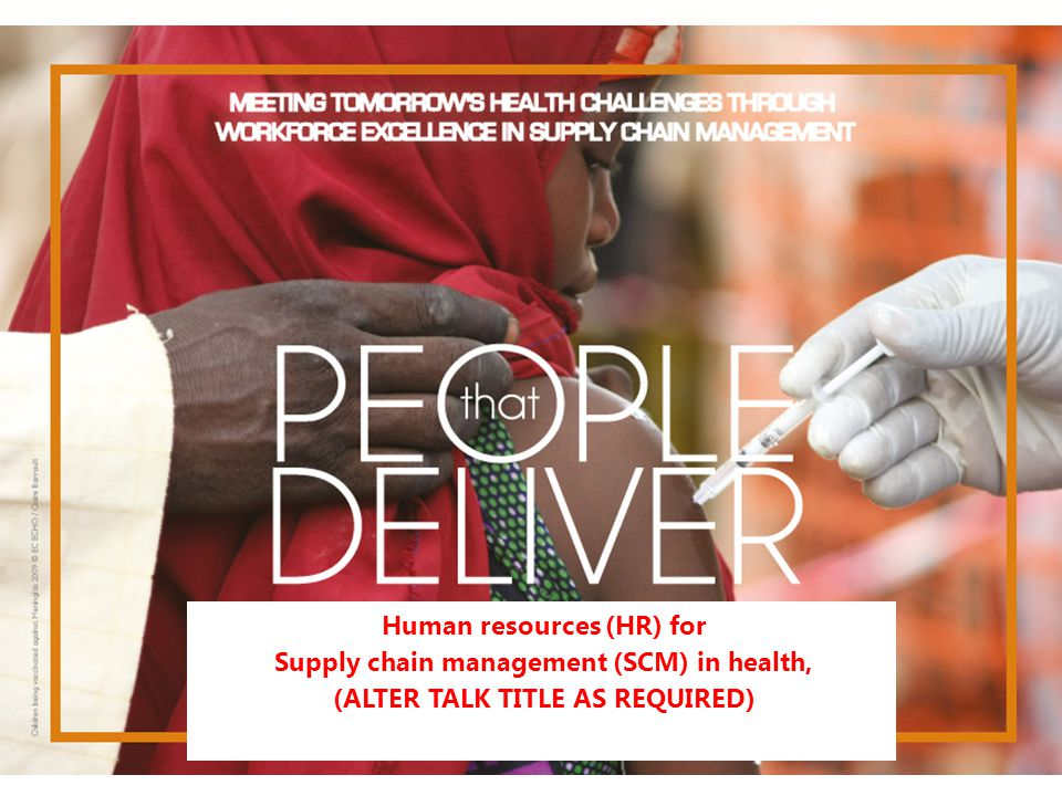 People that Deliver Strategic Plan 2013-2018 Human resources (HR) for Supply chain management (SCM) in health, (ALTER TALK TITLE AS REQUIRED)