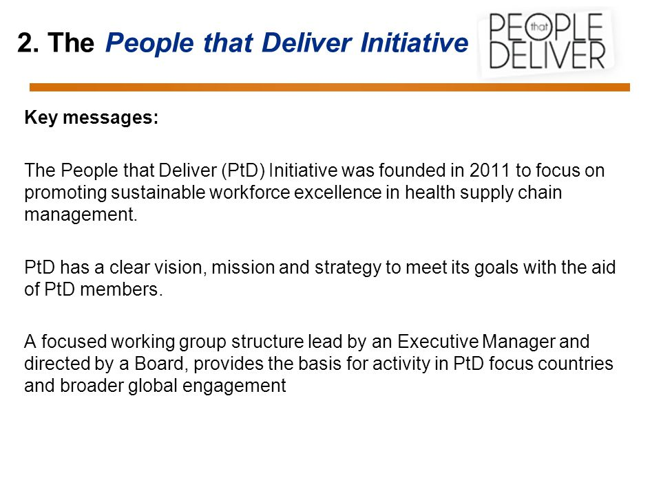 2. The People that Deliver Initiative Key messages: The People that Deliver (PtD) Initiative was founded in 2011 to focus on promoting sustainable wor