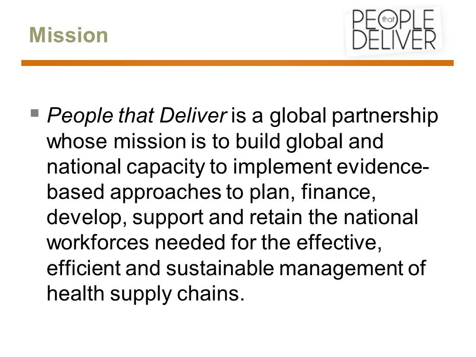Mission  People that Deliver is a global partnership whose mission is to build global and national capacity to implement evidence- based approaches to plan, finance, develop, support and retain the national workforces needed for the effective, efficient and sustainable management of health supply chains.