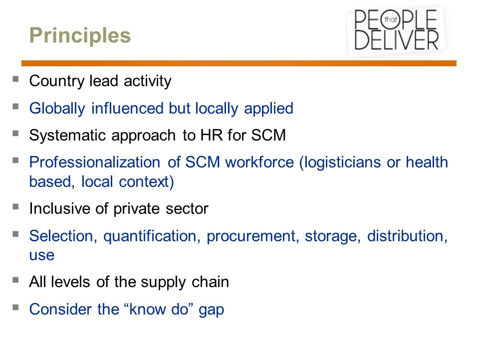 Principles  Country lead activity  Globally influenced but locally applied  Systematic approach to HR for SCM  Professionalization of SCM workforce (logisticians or health based, local context)  Inclusive of private sector  Selection, quantification, procurement, storage, distribution, use  All levels of the supply chain  Consider the know do gap