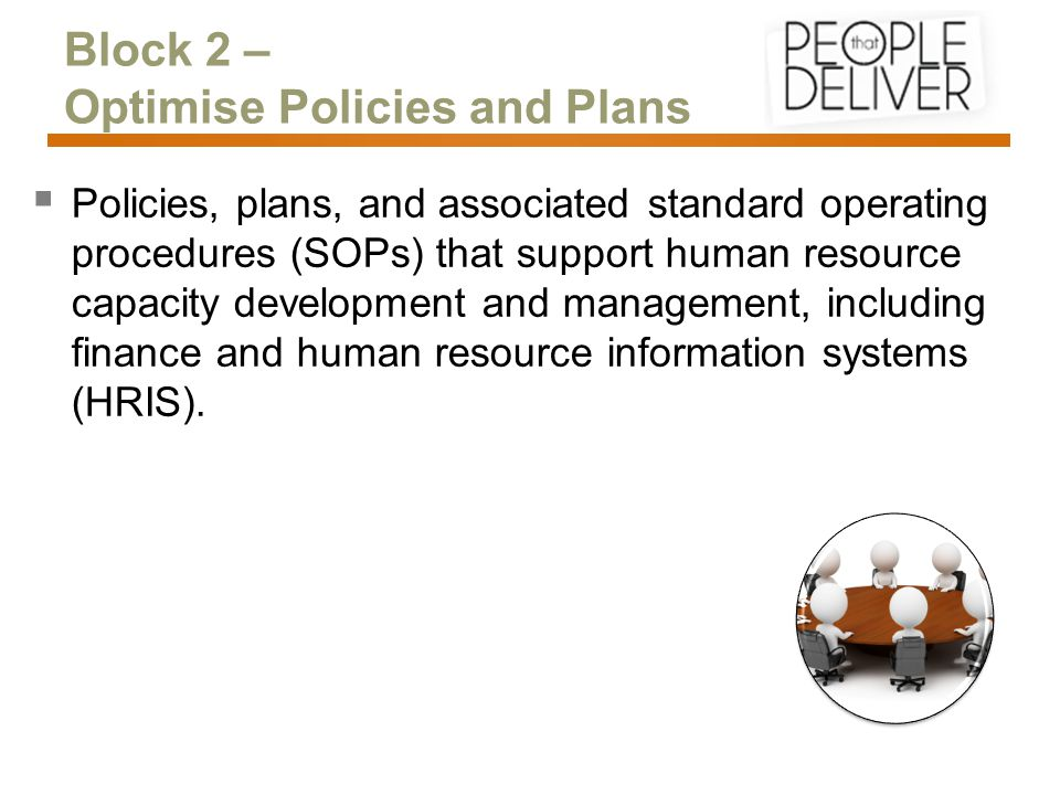 Block 2 – Optimise Policies and Plans  Policies, plans, and associated standard operating procedures (SOPs) that support human resource capacity development and management, including finance and human resource information systems (HRIS).