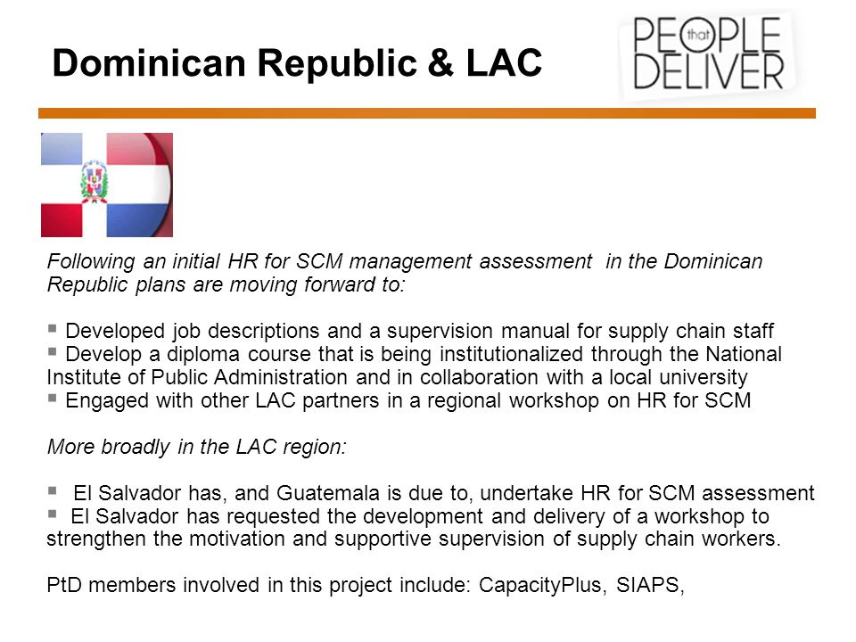 Dominican Republic & LAC Following an initial HR for SCM management assessment in the Dominican Republic plans are moving forward to:  Developed job descriptions and a supervision manual for supply chain staff  Develop a diploma course that is being institutionalized through the National Institute of Public Administration and in collaboration with a local university  Engaged with other LAC partners in a regional workshop on HR for SCM More broadly in the LAC region:  El Salvador has, and Guatemala is due to, undertake HR for SCM assessment  El Salvador has requested the development and delivery of a workshop to strengthen the motivation and supportive supervision of supply chain workers.