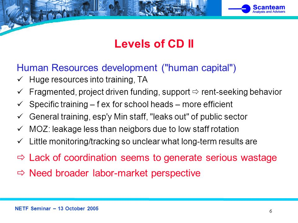 NETF Seminar – 13 October 2005 7 Monitoring and Evaluation (M&E) Results-based M&E – Quality Assurance: Requires clear Outputs, Indicators, Targets – today largely missing Education sector scored WORST on this: difficult to track changes Most results reporting at activity level ( number of staff trained... ) Little investment in developing better CD monitoring instruments Since most CD project based, M&E not pointing to sector issues CD heavily donor-supplied (TA), so donor coordination more important but also more difficult: little joint CD M&E  Little Structured M&E in CD projects: QA, learning weak  Little support for strengthening government M&E capacity