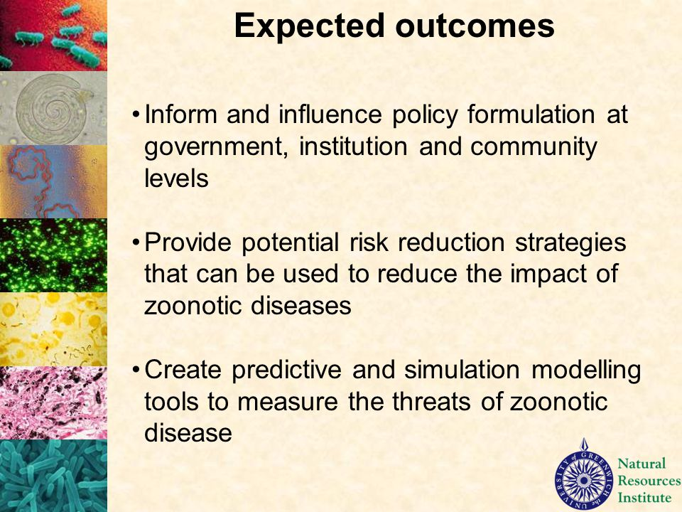 Inform and influence policy formulation at government, institution and community levels Provide potential risk reduction strategies that can be used to reduce the impact of zoonotic diseases Create predictive and simulation modelling tools to measure the threats of zoonotic disease Expected outcomes