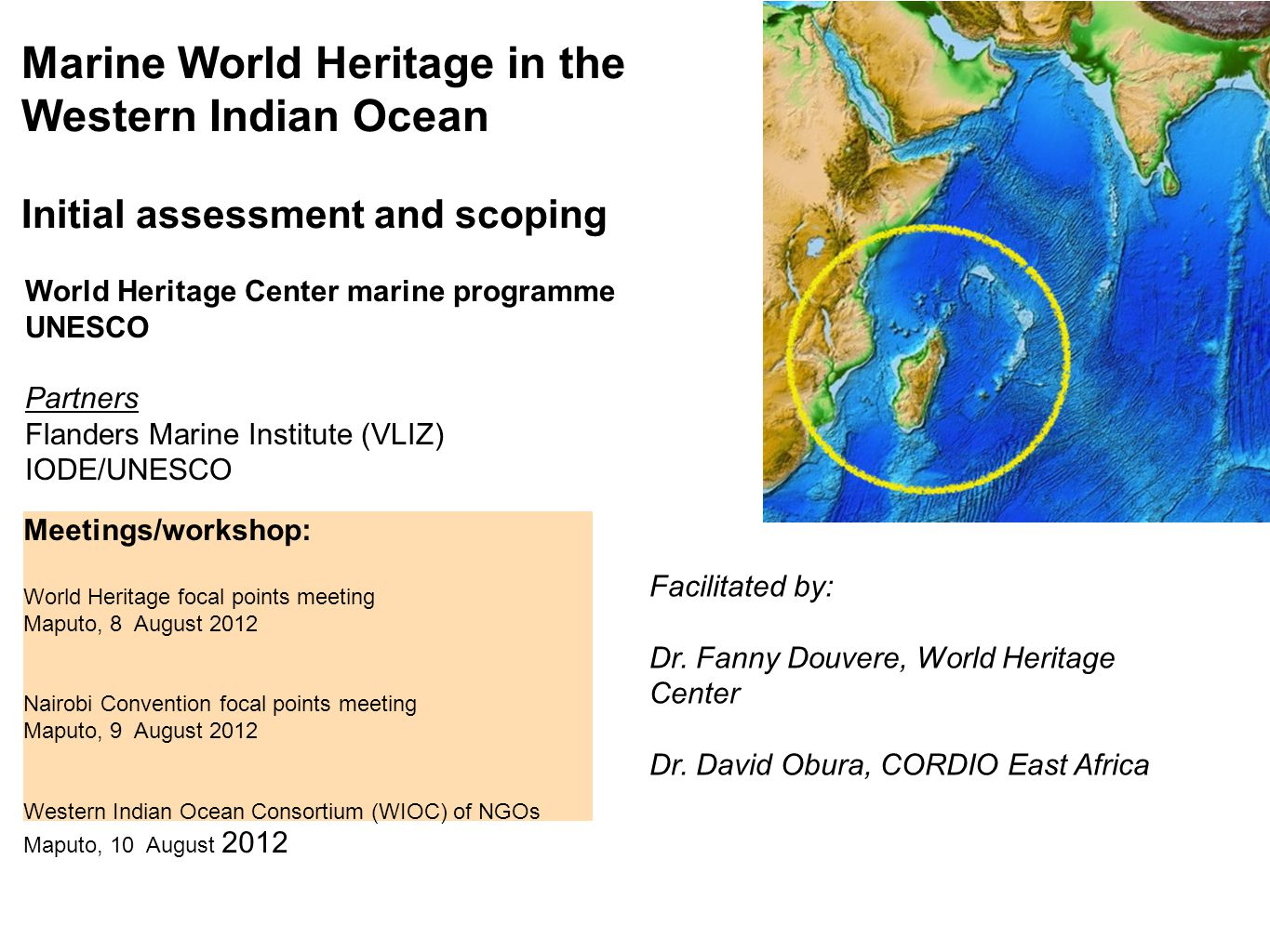 Marine World Heritage in the Western Indian Ocean Initial assessment and scoping World Heritage Center marine programme UNESCO Partners Flanders Marine Institute (VLIZ) IODE/UNESCO Meetings/workshop: World Heritage focal points meeting Maputo, 8 August 2012 Nairobi Convention focal points meeting Maputo, 9 August 2012 Western Indian Ocean Consortium (WIOC) of NGOs Maputo, 10 August 2012 Facilitated by: Dr.