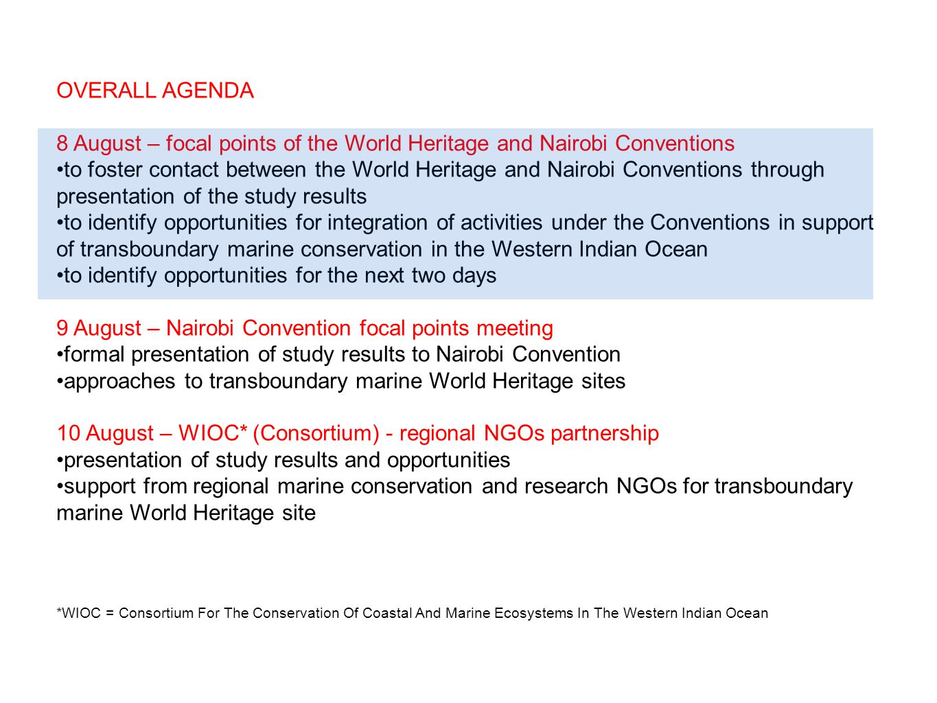 OVERALL AGENDA 8 August – focal points of the World Heritage and Nairobi Conventions to foster contact between the World Heritage and Nairobi Conventions through presentation of the study results to identify opportunities for integration of activities under the Conventions in support of transboundary marine conservation in the Western Indian Ocean to identify opportunities for the next two days 9 August – Nairobi Convention focal points meeting formal presentation of study results to Nairobi Convention approaches to transboundary marine World Heritage sites 10 August – WIOC* (Consortium) - regional NGOs partnership presentation of study results and opportunities support from regional marine conservation and research NGOs for transboundary marine World Heritage site *WIOC = Consortium For The Conservation Of Coastal And Marine Ecosystems In The Western Indian Ocean