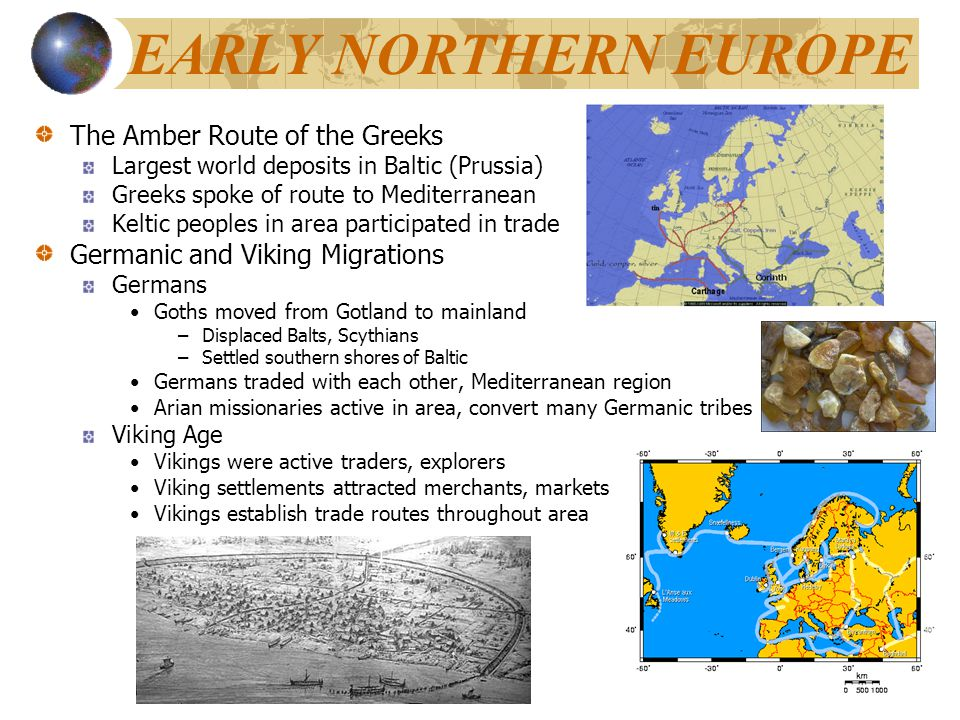 EARLY NORTHERN EUROPE The Amber Route of the Greeks Largest world deposits in Baltic (Prussia) Greeks spoke of route to Mediterranean Keltic peoples i