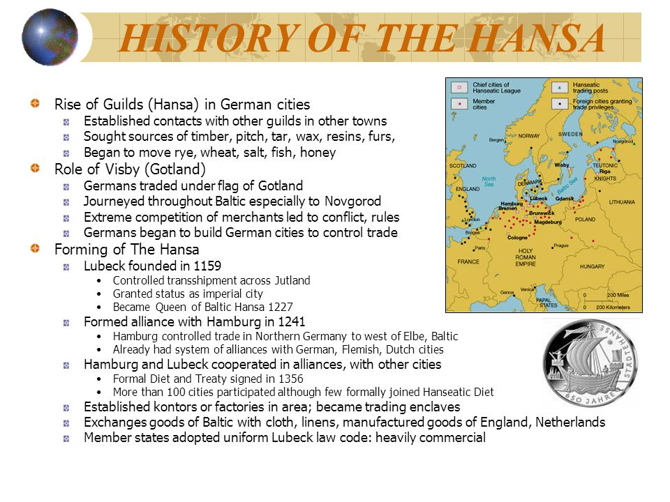HISTORY OF THE HANSA Rise of Guilds (Hansa) in German cities Established contacts with other guilds in other towns Sought sources of timber, pitch, ta