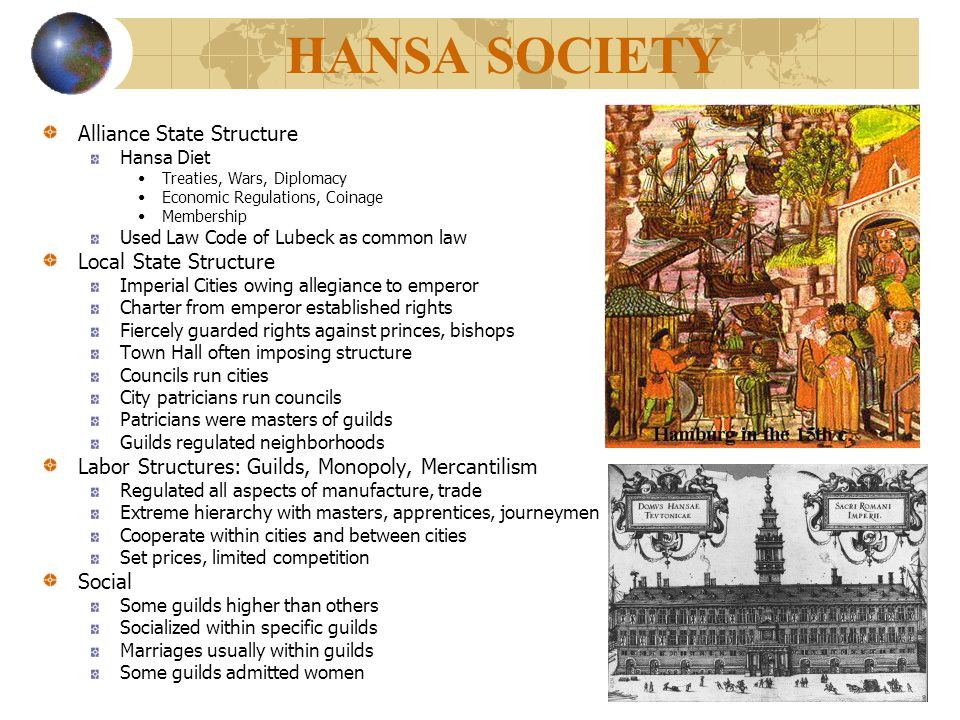 HANSA SOCIETY Alliance State Structure Hansa Diet Treaties, Wars, Diplomacy Economic Regulations, Coinage Membership Used Law Code of Lubeck as common