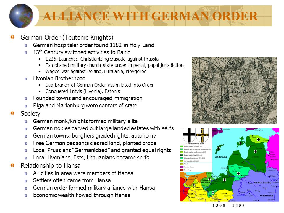 ALLIANCE WITH GERMAN ORDER German Order (Teutonic Knights) German hospitaler order found 1182 in Holy Land 13 th Century switched activities to Baltic
