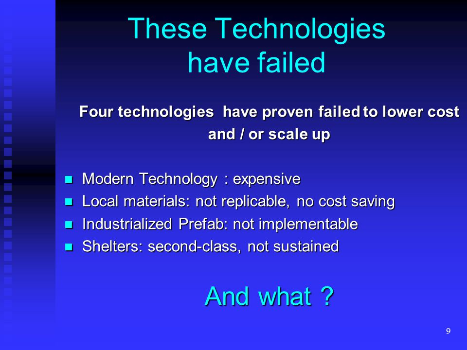 9 These Technologies have failed Four technologies have proven failed to lower cost and / or scale up Modern Technology : expensive Modern Technology : expensive Local materials: not replicable, no cost saving Local materials: not replicable, no cost saving Industrialized Prefab: not implementable Industrialized Prefab: not implementable Shelters: second-class, not sustained Shelters: second-class, not sustained And what ?