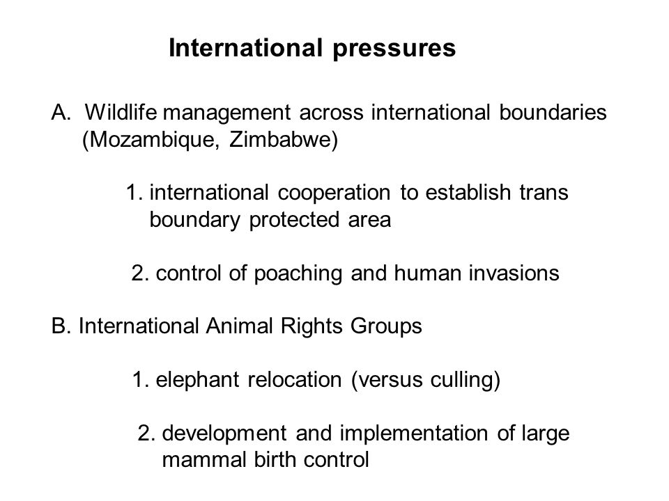 International pressures A.Wildlife management across international boundaries (Mozambique, Zimbabwe) 1.