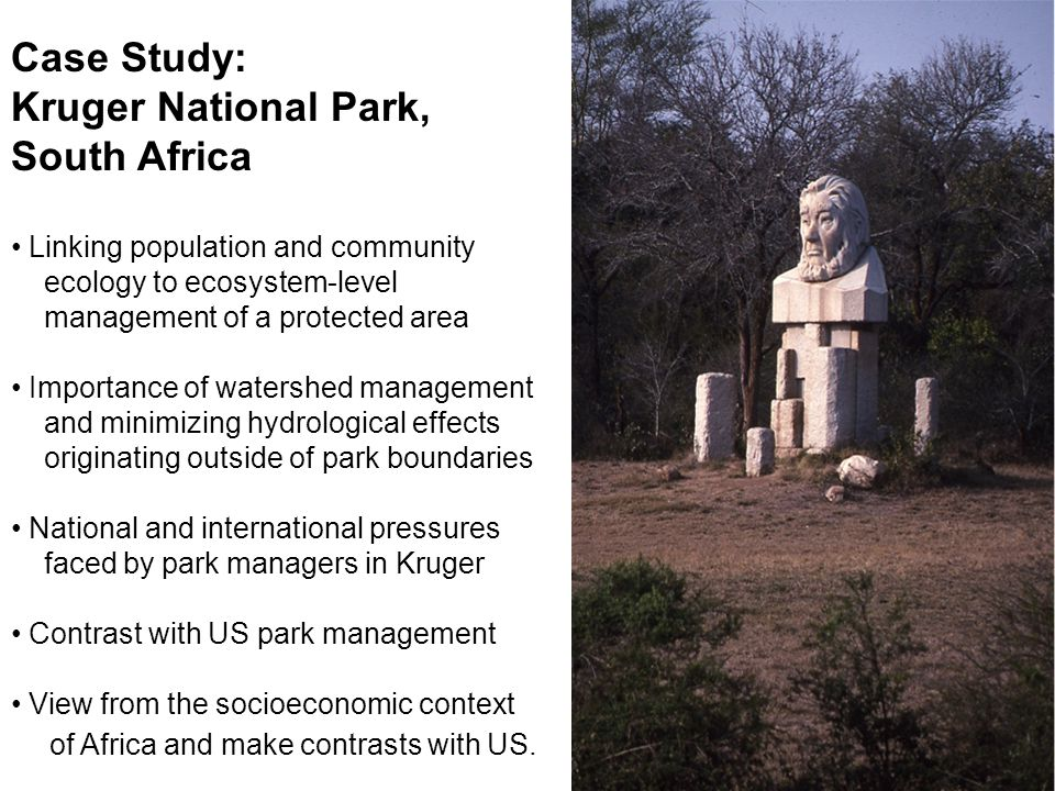 Case Study: Kruger National Park, South Africa Linking population and community ecology to ecosystem-level management of a protected area Importance of watershed management and minimizing hydrological effects originating outside of park boundaries National and international pressures faced by park managers in Kruger Contrast with US park management View from the socioeconomic context of Africa and make contrasts with US.