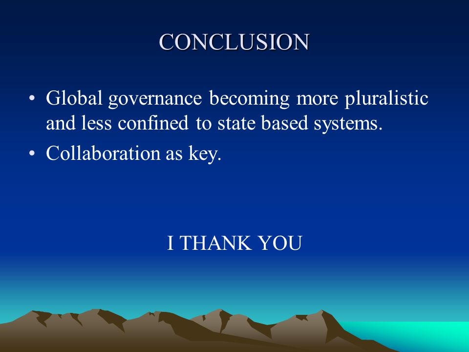 CONCLUSION Global governance becoming more pluralistic and less confined to state based systems.