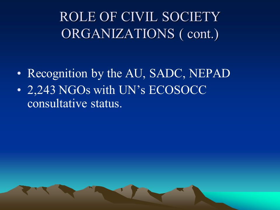 ROLE OF CIVIL SOCIETY ORGANIZATIONS ( cont.) Recognition by the AU, SADC, NEPAD 2,243 NGOs with UN's ECOSOCC consultative status.