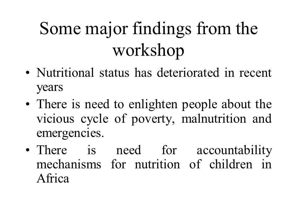 Some major findings from the workshop Nutritional status has deteriorated in recent years There is need to enlighten people about the vicious cycle of poverty, malnutrition and emergencies.