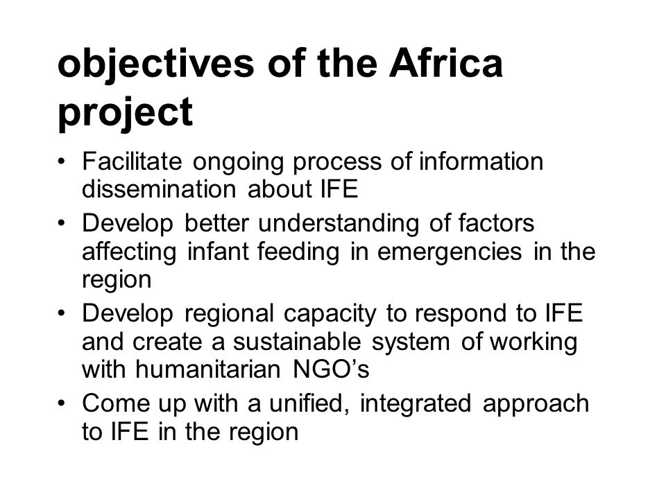objectives of the Africa project Facilitate ongoing process of information dissemination about IFE Develop better understanding of factors affecting infant feeding in emergencies in the region Develop regional capacity to respond to IFE and create a sustainable system of working with humanitarian NGO's Come up with a unified, integrated approach to IFE in the region