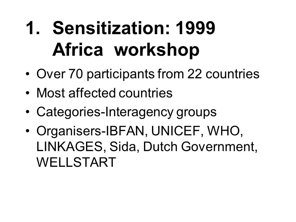 1.Sensitization: 1999 Africa workshop Over 70 participants from 22 countries Most affected countries Categories-Interagency groups Organisers-IBFAN, UNICEF, WHO, LINKAGES, Sida, Dutch Government, WELLSTART