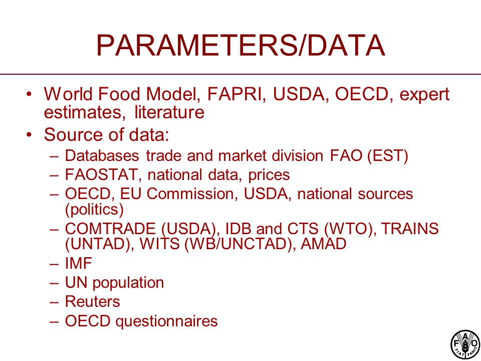 PARAMETERS/DATA World Food Model, FAPRI, USDA, OECD, expert estimates, literature Source of data: –Databases trade and market division FAO (EST) –FAOSTAT, national data, prices –OECD, EU Commission, USDA, national sources (politics) –COMTRADE (USDA), IDB and CTS (WTO), TRAINS (UNTAD), WITS (WB/UNCTAD), AMAD –IMF –UN population –Reuters –OECD questionnaires