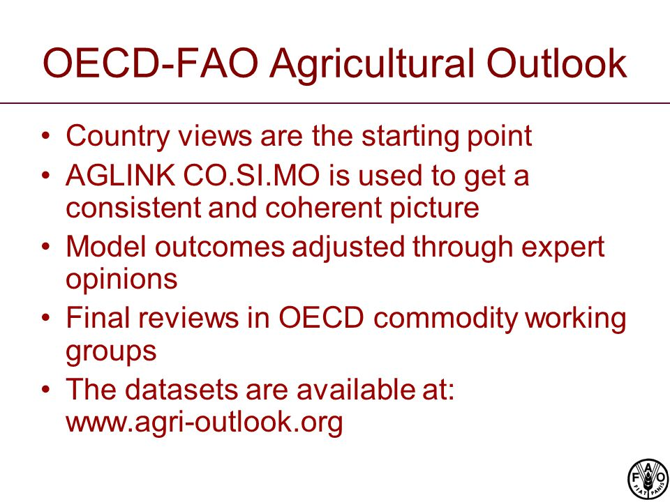 OECD-FAO Agricultural Outlook Country views are the starting point AGLINK CO.SI.MO is used to get a consistent and coherent picture Model outcomes adjusted through expert opinions Final reviews in OECD commodity working groups The datasets are available at: www.agri-outlook.org