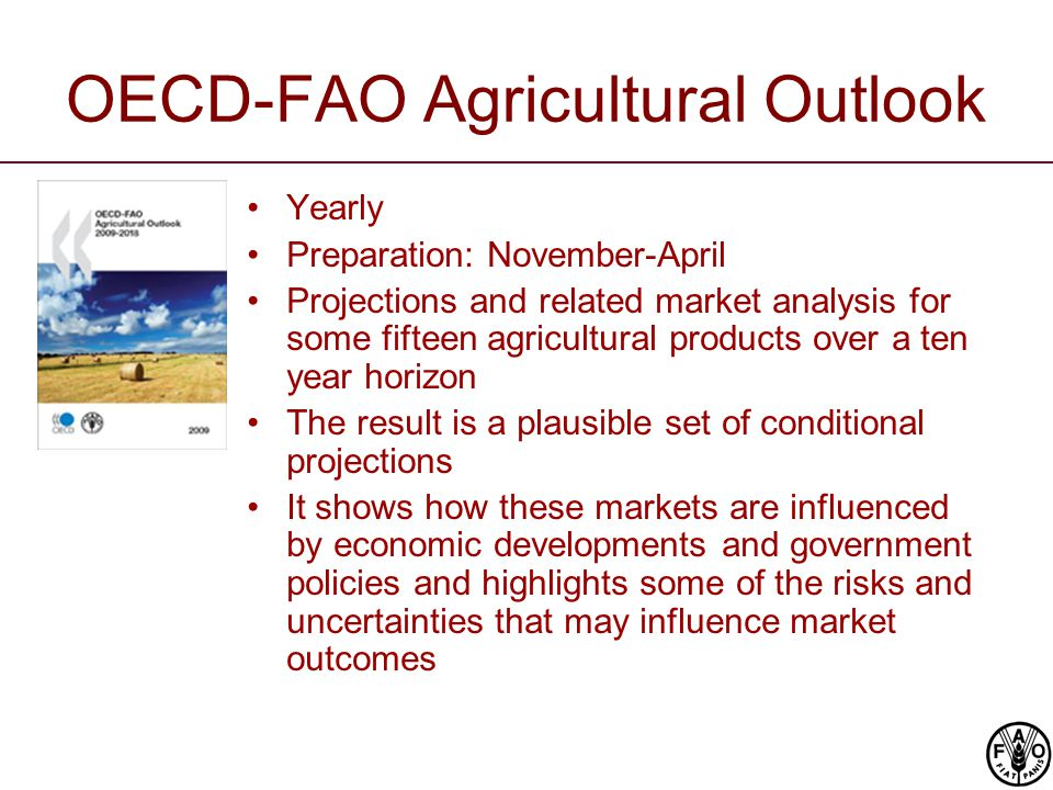 OECD-FAO Agricultural Outlook Yearly Preparation: November-April Projections and related market analysis for some fifteen agricultural products over a ten year horizon The result is a plausible set of conditional projections It shows how these markets are influenced by economic developments and government policies and highlights some of the risks and uncertainties that may influence market outcomes