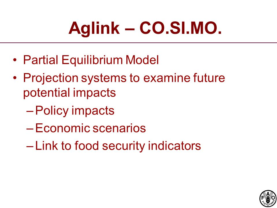 Aglink – CO.SI.MO. Partial Equilibrium Model Projection systems to examine future potential impacts –Policy impacts –Economic scenarios –Link to food