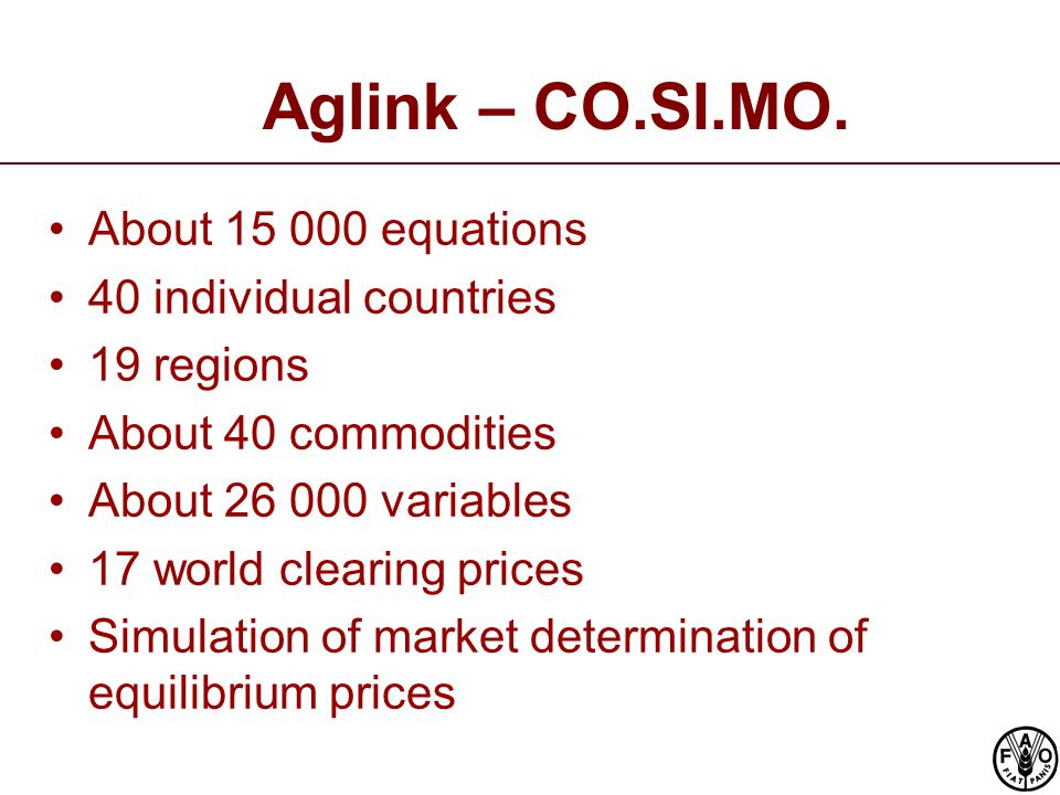 Aglink – CO.SI.MO. About 15 000 equations 40 individual countries 19 regions About 40 commodities About 26 000 variables 17 world clearing prices Simu