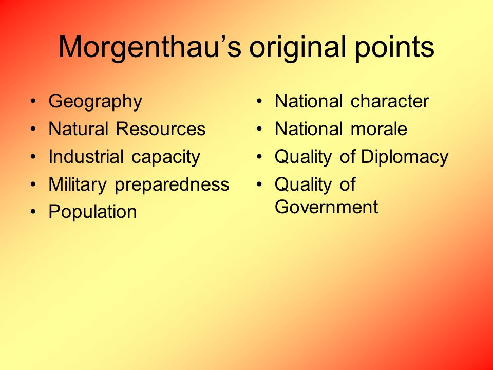 Morgenthau's original points Geography Natural Resources Industrial capacity Military preparedness Population National character National morale Quality of Diplomacy Quality of Government