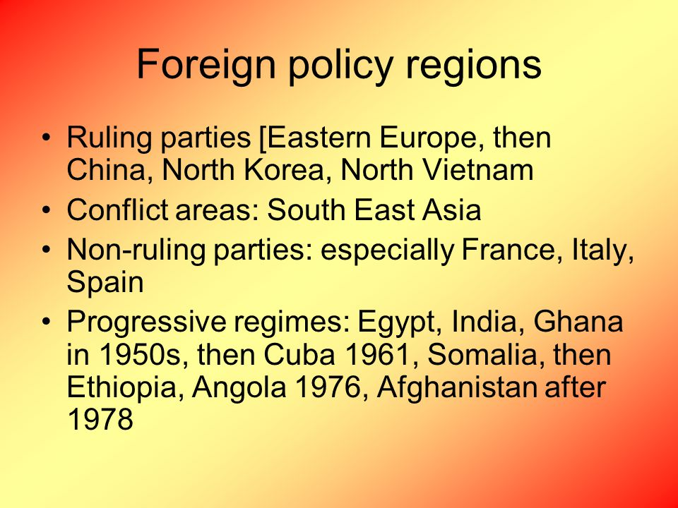 Foreign policy regions Ruling parties [Eastern Europe, then China, North Korea, North Vietnam Conflict areas: South East Asia Non-ruling parties: especially France, Italy, Spain Progressive regimes: Egypt, India, Ghana in 1950s, then Cuba 1961, Somalia, then Ethiopia, Angola 1976, Afghanistan after 1978