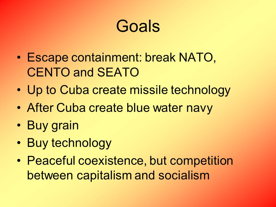 Goals Escape containment: break NATO, CENTO and SEATO Up to Cuba create missile technology After Cuba create blue water navy Buy grain Buy technology Peaceful coexistence, but competition between capitalism and socialism