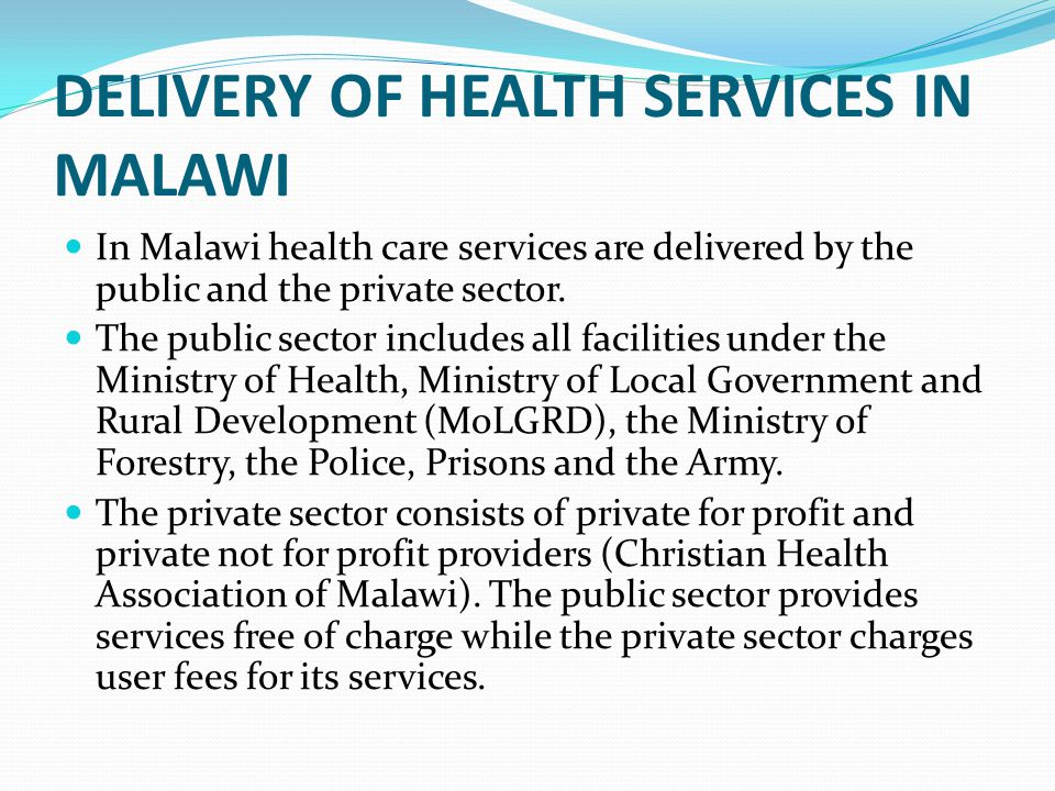 DELIVERY OF HEALTH SERVICES IN MALAWI In Malawi health care services are delivered by the public and the private sector. The public sector includes al