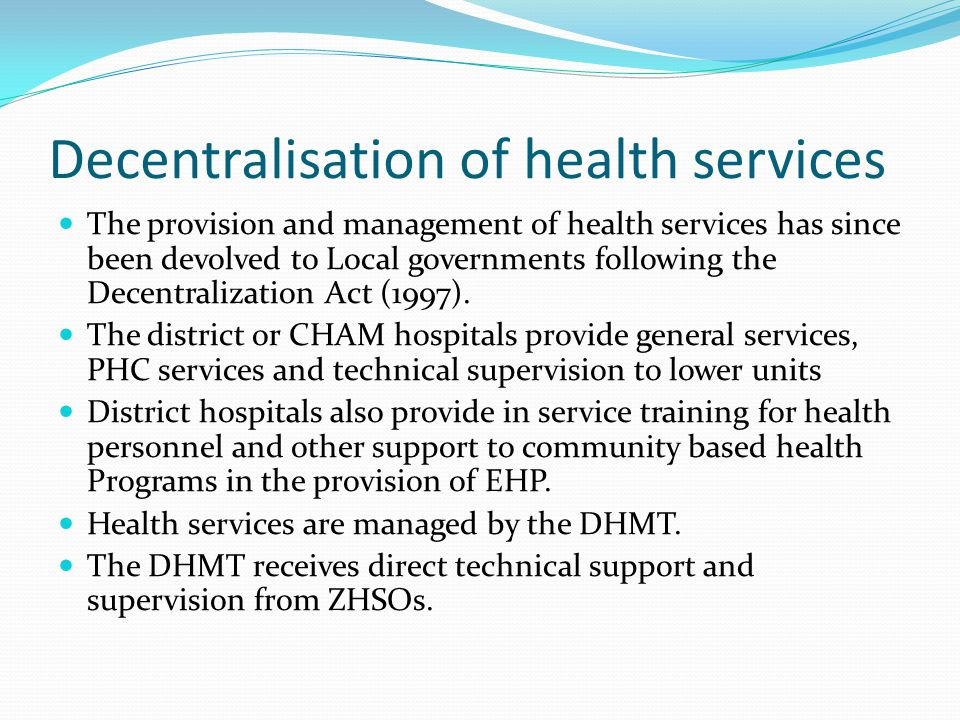 Decentralisation of health services The provision and management of health services has since been devolved to Local governments following the Decentr
