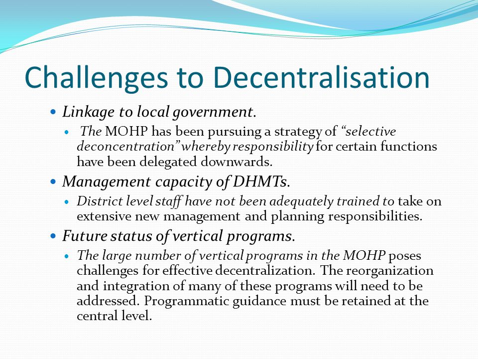 """Challenges to Decentralisation Linkage to local government. The MOHP has been pursuing a strategy of """"selective deconcentration"""" whereby responsibilit"""