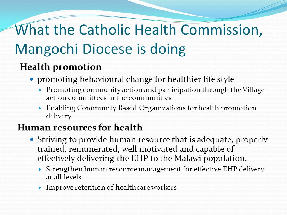 What the Catholic Health Commission, Mangochi Diocese is doing Health promotion promoting behavioural change for healthier life style Promoting community action and participation through the Village action committees in the communities Enabling Community Based Organizations for health promotion delivery Human resources for health Striving to provide human resource that is adequate, properly trained, remunerated, well motivated and capable of effectively delivering the EHP to the Malawi population.