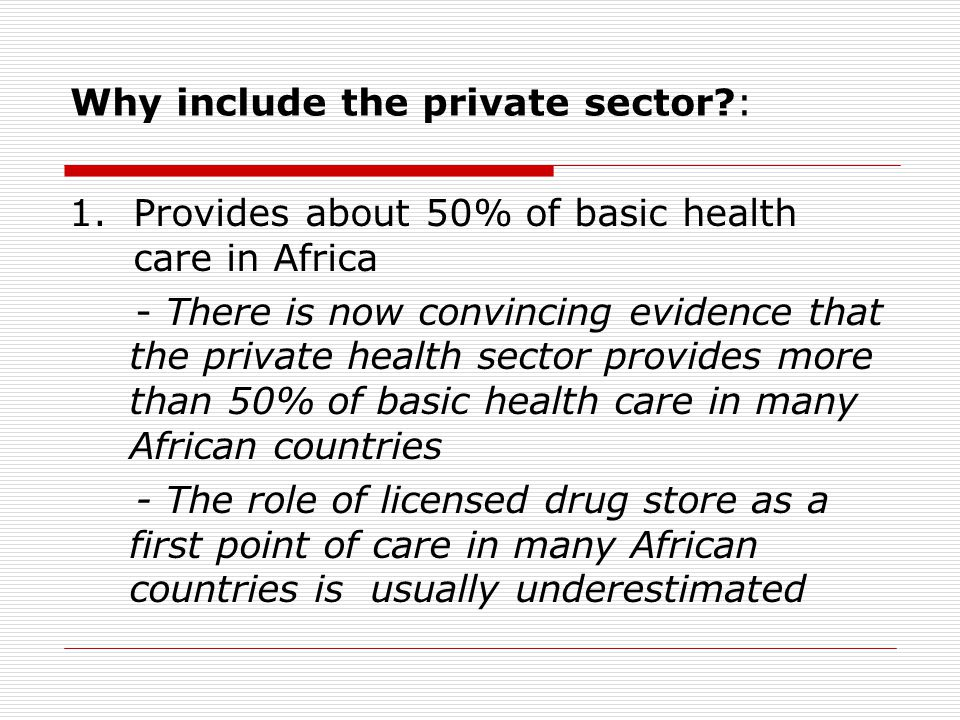 Why include the private sector : 1.Provides about 50% of basic health care in Africa - There is now convincing evidence that the private health sector provides more than 50% of basic health care in many African countries - The role of licensed drug store as a first point of care in many African countries is usually underestimated