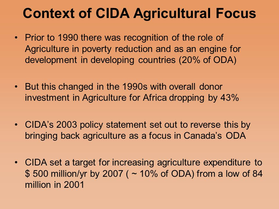 Purpose Identify lessons from the three country experiences in order to inform dialogue in Canada on increasing effectiveness of CIDA interventions in Agriculture for poverty reduction Provide a better understanding of the relevance of CIDA supported programs for the agricultural development priorities of small producers to improve their livelihoods In SWAp type programs, identify ways in which CIDA can strategically influence program design and impact Strengthen the support for agriculture in CIDA's priorities Advocate for CIDA to meet its commitments in funding for agricultural development according to CIDA's 2003 strategy paper.