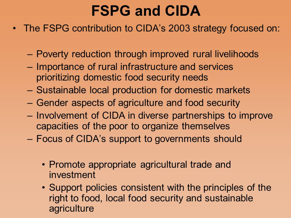 Context of CIDA Agricultural Focus Prior to 1990 there was recognition of the role of Agriculture in poverty reduction and as an engine for development in developing countries (20% of ODA) But this changed in the 1990s with overall donor investment in Agriculture for Africa dropping by 43% CIDA's 2003 policy statement set out to reverse this by bringing back agriculture as a focus in Canada's ODA CIDA set a target for increasing agriculture expenditure to $ 500 million/yr by 2007 ( ~ 10% of ODA) from a low of 84 million in 2001