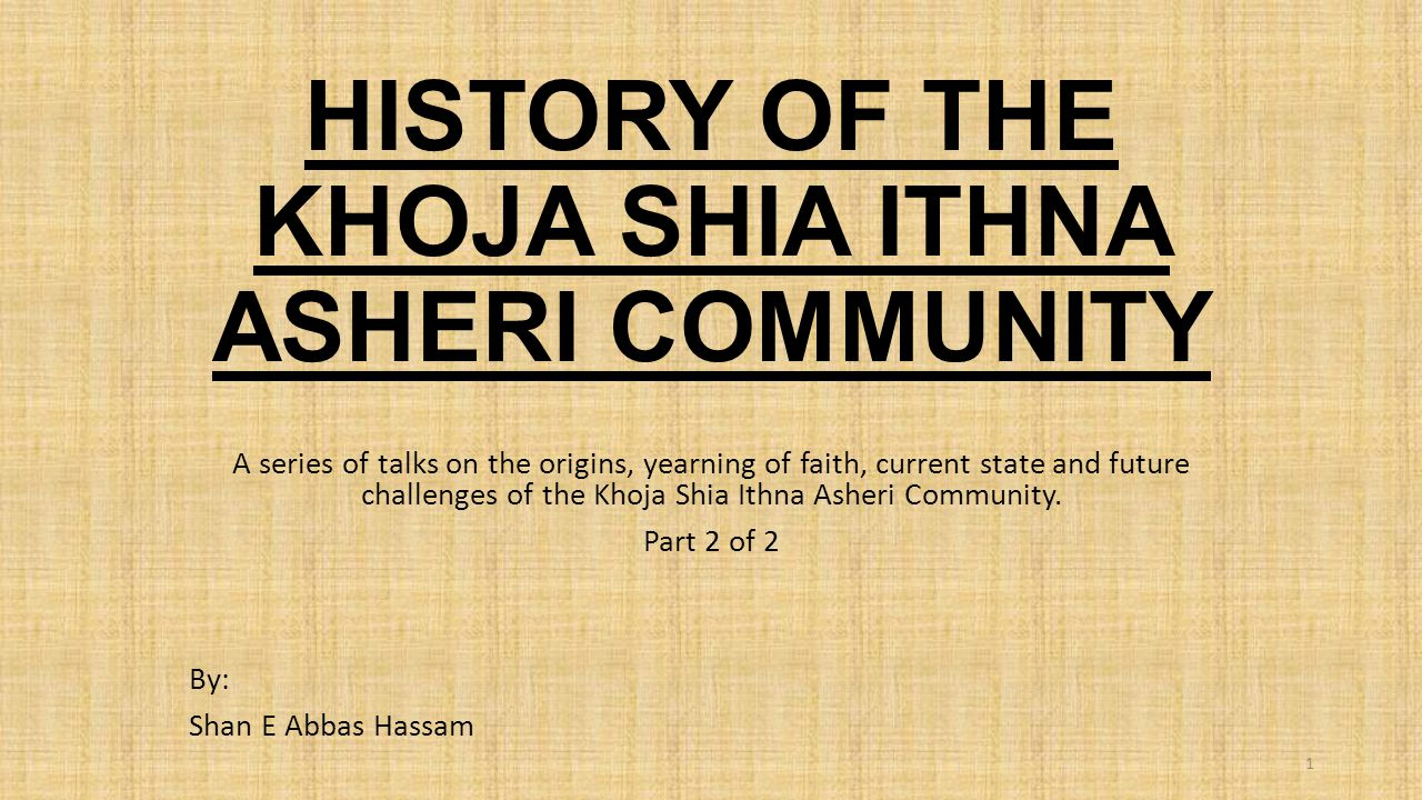 HISTORY OF THE KHOJA SHIA ITHNA ASHERI COMMUNITY A series of talks on the origins, yearning of faith, current state and future challenges of the Khoja