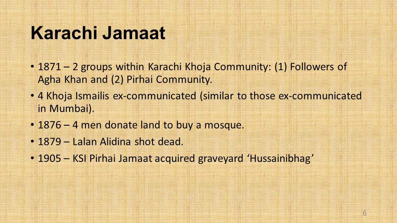 Karachi Jamaat 1871 – 2 groups within Karachi Khoja Community: (1) Followers of Agha Khan and (2) Pirhai Community.
