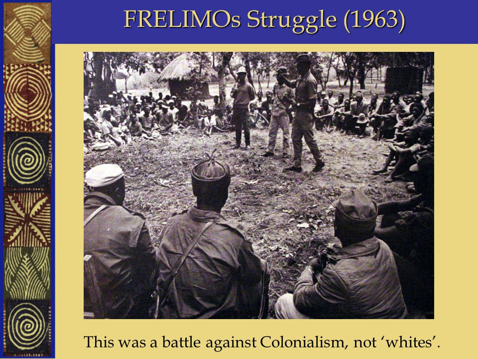FRELIMOs Struggle (1963) This was a battle against Colonialism, not 'whites'.