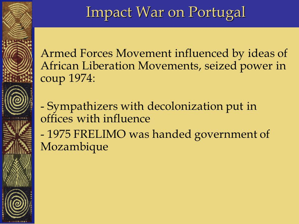 Impact War on Portugal Armed Forces Movement influenced by ideas of African Liberation Movements, seized power in coup 1974: - Sympathizers with decol