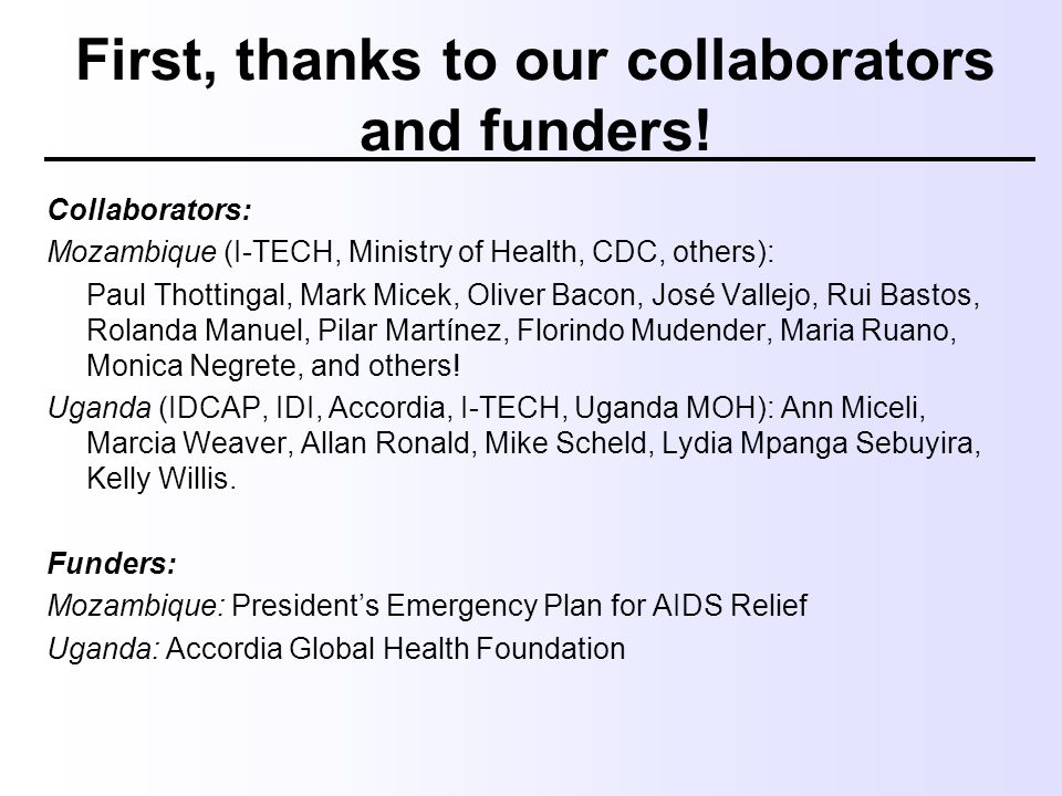 First, thanks to our collaborators and funders! Collaborators: Mozambique (I-TECH, Ministry of Health, CDC, others): Paul Thottingal, Mark Micek, Oliv