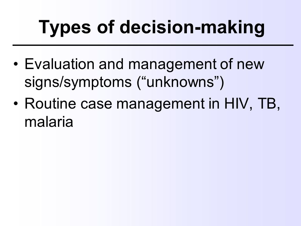 """Types of decision-making Evaluation and management of new signs/symptoms (""""unknowns"""") Routine case management in HIV, TB, malaria"""