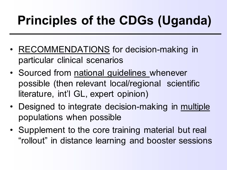 Principles of the CDGs (Uganda) RECOMMENDATIONS for decision-making in particular clinical scenarios Sourced from national guidelines whenever possibl