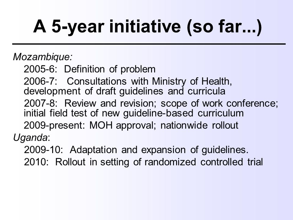 A 5-year initiative (so far...) Mozambique: 2005-6: Definition of problem 2006-7: Consultations with Ministry of Health, development of draft guidelin