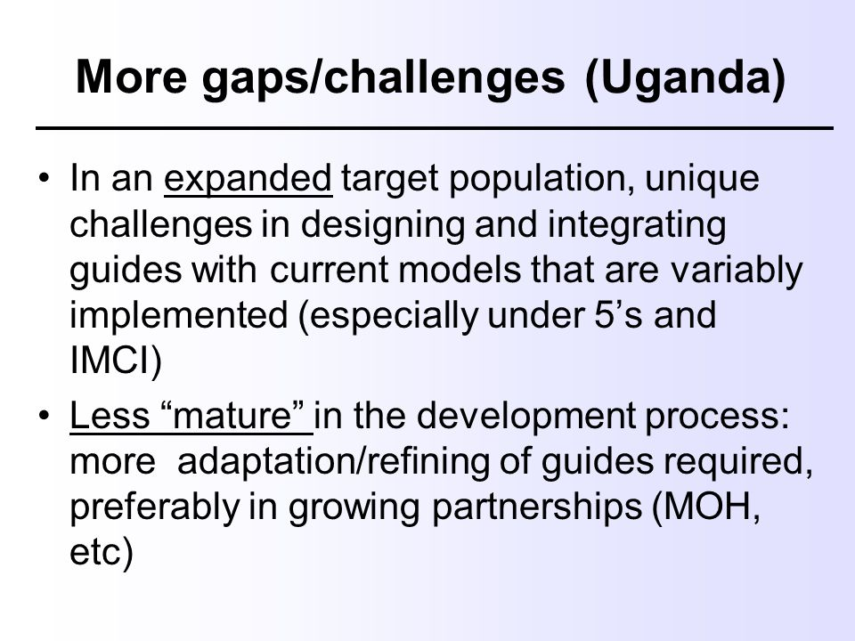 More gaps/challenges (Uganda) In an expanded target population, unique challenges in designing and integrating guides with current models that are var