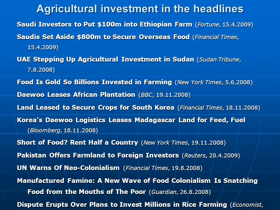 Agricultural investment in the headlines Saudi Investors to Put $100m into Ethiopian Farm (Fortune, 15.4.2009) Saudis Set Aside $800m to Secure Overse