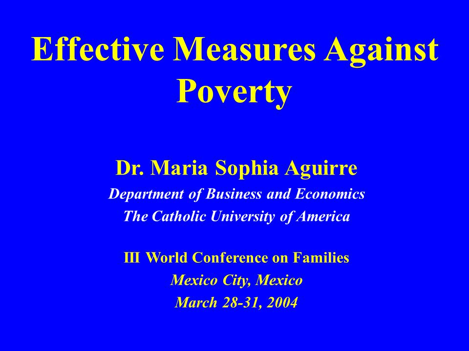 Effective Measures Against Poverty Dr. Maria Sophia Aguirre Department of Business and Economics The Catholic University of America III World Conferen