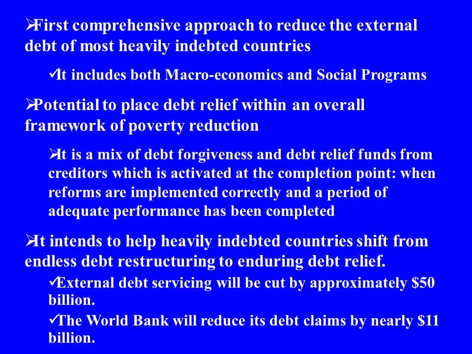  First comprehensive approach to reduce the external debt of most heavily indebted countries It includes both Macro-economics and Social Programs  P